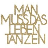 Dekoschriftzug Man muss das Leben tanzen - Goldfarben, Basics, Holzwerkstoff (15/14cm)